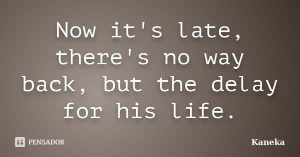 Now it's late, there's no way back, but the delay for his life.... Frase de Kaneka.