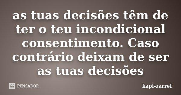 as tuas decisões têm de ter o teu incondicional consentimento. Caso contrário deixam de ser as tuas decisões... Frase de kapi-zarref.