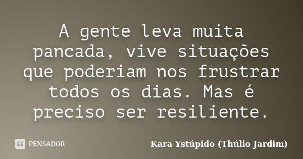 A gente leva muita pancada, vive situações que poderiam nos frustrar todos os dias. Mas é preciso ser resiliente.... Frase de Kara Ystúpido (Thúlio Jardim).