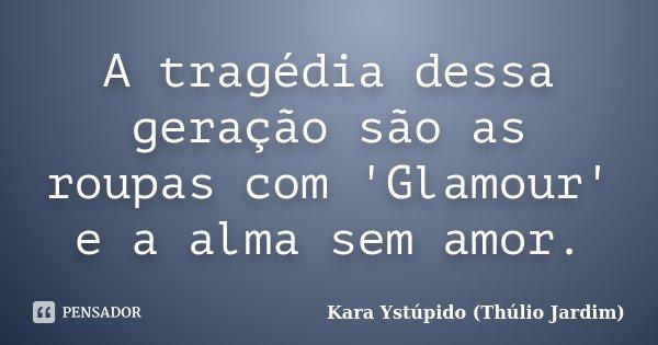 A tragédia dessa geração são as roupas com 'Glamour' e a alma sem amor.... Frase de Kara Ystúpido (Thúlio Jardim).