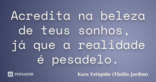 Acredita na beleza de teus sonhos, já que a realidade é pesadelo.... Frase de Kara Ystúpido (Thúlio Jardim).