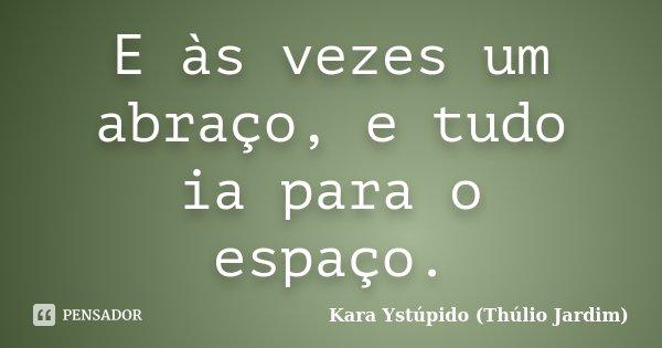 E às vezes um abraço, e tudo ia para o espaço.... Frase de Kara Ystúpido (Thúlio Jardim).