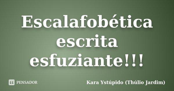 Escalafobética escrita esfuziante!!!... Frase de Kara Ystúpido (Thúlio Jardim).