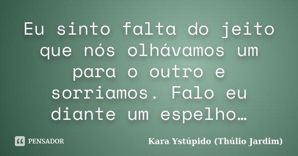 Eu sinto falta do jeito que nós olhávamos um para o outro e sorriamos. Falo eu diante um espelho…... Frase de Kara Ystúpido (Thúlio Jardim).