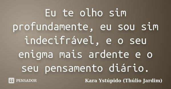 Eu te olho sim profundamente, eu sou sim indecifrável, e o seu enigma mais ardente e o seu pensamento diário.... Frase de Kara Ystúpido (Thúlio Jardim).