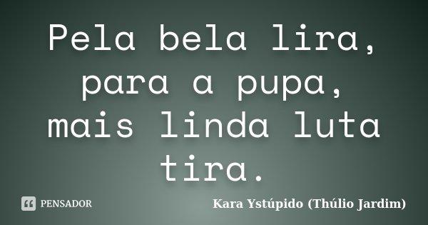 Pela bela lira, para a pupa, mais linda luta tira.... Frase de Kara Ystúpido (Thúlio Jardim).