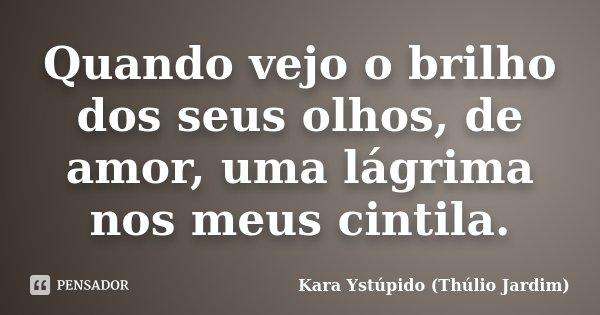 Quando vejo o brilho dos seus olhos, de amor, uma lágrima nos meus cintila.... Frase de Kara Ystúpido (Thúlio Jardim).