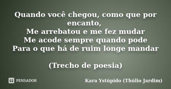 Quando você chegou, como que por encanto, Me arrebatou e me fez mudar Me acode sempre quando pode Para o que há de ruim longe mandar (Trecho de poesia)... Frase de Kara Ystúpido (Thúlio Jardim).