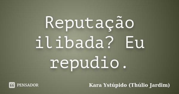 Reputação ilibada? Eu repudio.... Frase de Kara Ystúpido (Thúlio Jardim).