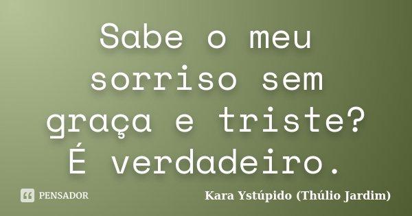 Sabe o meu sorriso sem graça e triste? É verdadeiro.... Frase de Kara Ystúpido (Thúlio Jardim).