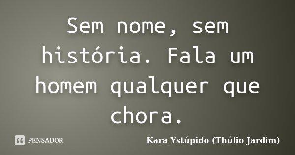 Sem nome, sem história. Fala um homem qualquer que chora.... Frase de Kara Ystúpido (Thúlio Jardim).