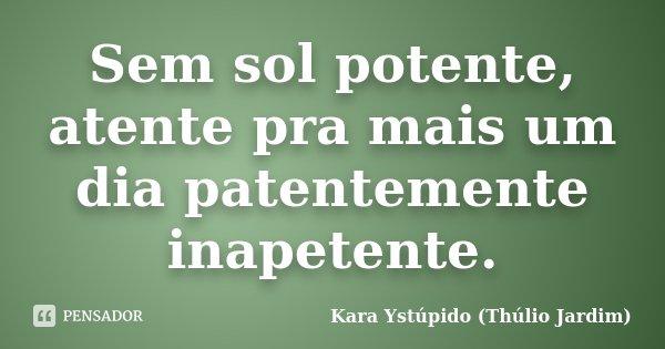 Sem sol potente, atente pra mais um dia patentemente inapetente.... Frase de Kara Ystúpido (Thúlio Jardim).
