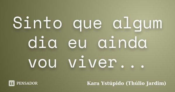 Sinto que algum dia eu ainda vou viver...... Frase de Kara Ystúpido (Thúlio Jardim).