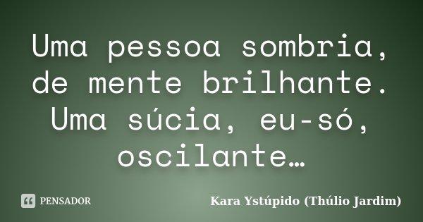 Uma pessoa sombria, de mente brilhante. Uma súcia, eu-só, oscilante…... Frase de Kara Ystúpido (Thúlio Jardim).