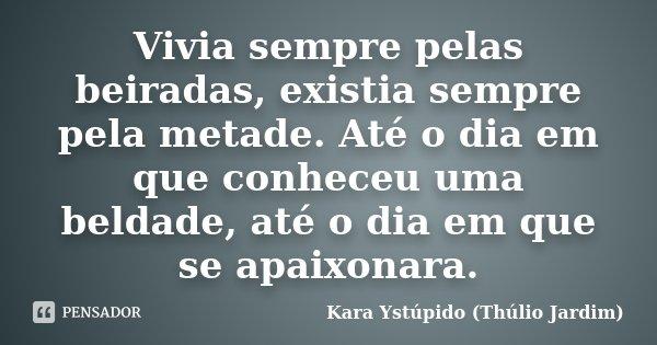 Vivia sempre pelas beiradas, existia sempre pela metade. Até o dia em que conheceu uma beldade, até o dia em que se apaixonara.... Frase de Kara Ystúpido (Thúlio Jardim).