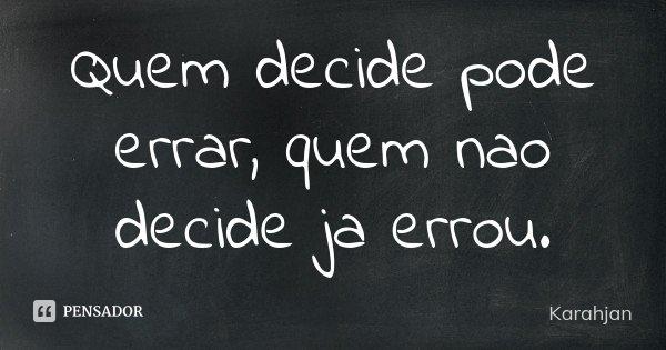 Quem decide pode errar, quem nao decide ja errou.... Frase de Karahjan.