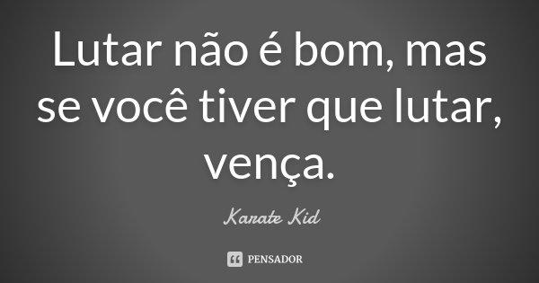 Lutar não é bom, mas se você tiver que lutar, vença.... Frase de Karate Kid.