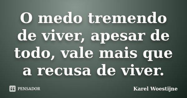 O medo tremendo de viver, apesar de todo, vale mais que a recusa de viver.... Frase de Karel Woestijne.
