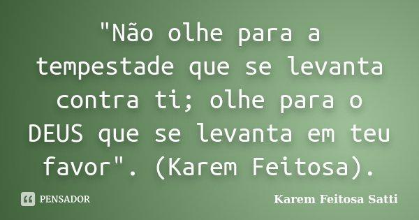 """""""Não olhe para a tempestade que se levanta contra ti; olhe para o DEUS que se levanta em teu favor"""". (Karem Feitosa).... Frase de Karem Feitosa Satti."""