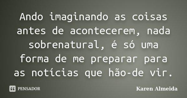 Ando imaginando as coisas antes de acontecerem, nada sobrenatural, é só uma forma de me preparar para as notícias que hão-de vir.... Frase de Karen Almeida.