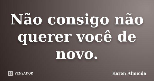 Não consigo não querer você de novo.... Frase de Karen Almeida.
