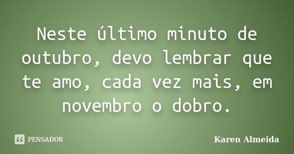 Neste último minuto de outubro, devo lembrar que te amo, cada vez mais, em novembro o dobro.... Frase de Karen Almeida.