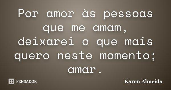Por amor às pessoas que me amam, deixarei o que mais quero neste momento; amar.... Frase de Karen Almeida.