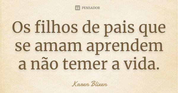 Os filhos de pais que se amam aprendem a não temer a vida.... Frase de Karen Blixen.