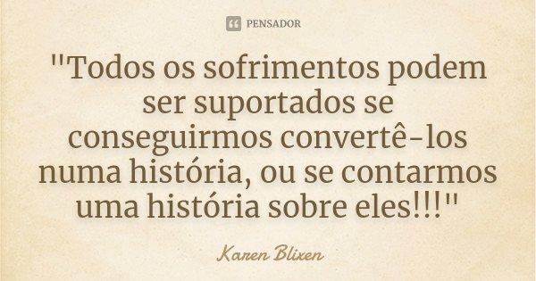 """""""Todos os sofrimentos podem ser suportados se conseguirmos convertê-los numa história, ou se contarmos uma história sobre eles!!!""""... Frase de Karen Blixen."""