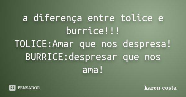 a diferença entre tolice e burrice!!! TOLICE:Amar que nos despresa! BURRICE:despresar que nos ama!... Frase de karen costa.