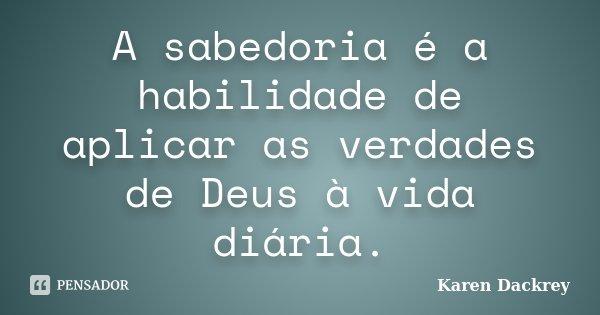 A sabedoria é a habilidade de aplicar as verdades de Deus à vida diária.... Frase de Karen Dackrey.