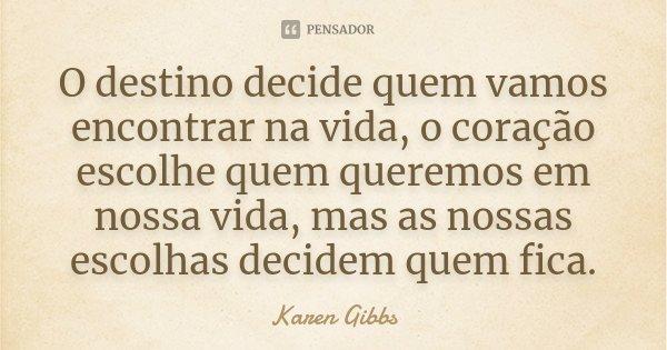 O destino decide quem vamos encontrar na vida, o coração escolhe quem queremos em nossa vida, mas as nossas escolhas decidem quem fica.... Frase de Karen Gibbs.