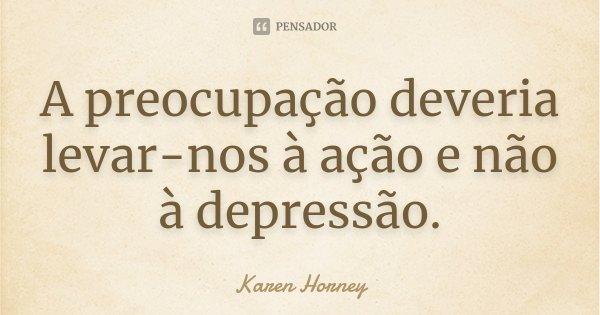 A preocupação deveria levar-nos à ação e não à depressão.... Frase de Karen Horney.