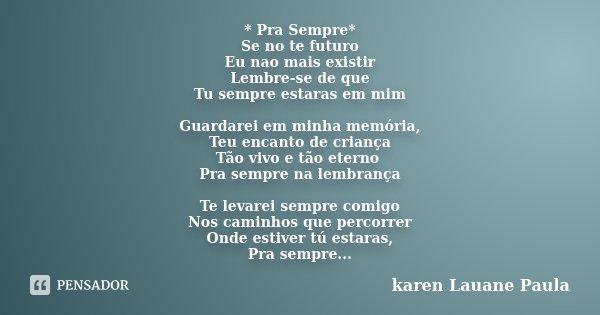 * Pra Sempre* Se no te futuro Eu nao mais existir Lembre-se de que Tu sempre estaras em mim Guardarei em minha memória, Teu encanto de criança Tão vivo e tão et... Frase de karen Lauane Paula.