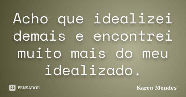 Acho que idealizei demais e encontrei muito mais do meu idealizado.... Frase de Karen Mendes.