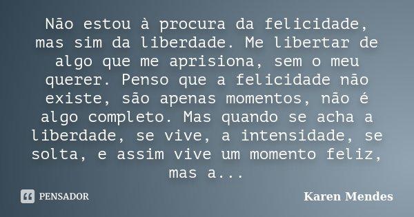 Não estou a procura da felicidade,mas sim da liberdade. Me libertar de algo que me aprisiona, sem o meu querer. Penso que a felicidade não existe, são apenas mo... Frase de Karen Mendes.