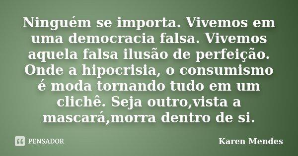 Ninguém se importa. Vivemos em uma democracia falsa. Vivemos aquela falsa ilusão de perfeição. Onde a hipocrisia, o consumismo é moda tornando tudo em um clichê... Frase de Karen Mendes.