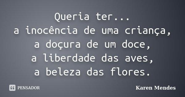 Queria ter... a inocência de uma criança, a doçura de um doce, a liberdade das aves, a beleza das flores.... Frase de Karen Mendes.