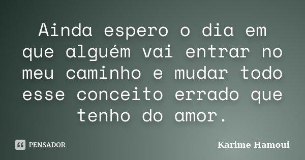 Ainda espero o dia em que alguém vai entrar no meu caminho e mudar todo esse conceito errado que tenho do amor.... Frase de Karime Hamoui.