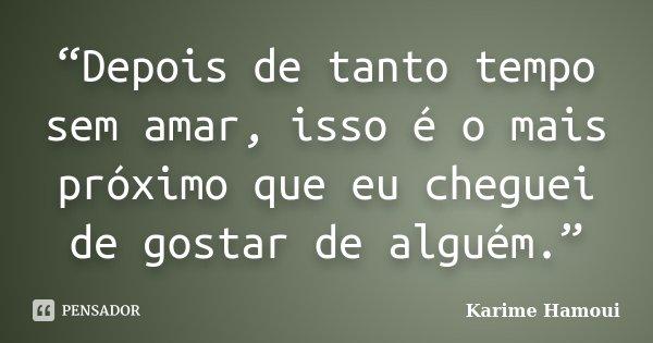 """""""Depois de tanto tempo sem amar, isso é o mais próximo que eu cheguei de gostar de alguém.""""... Frase de Karime Hamoui."""