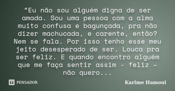 """""""Eu não sou alguém digna de ser amada. Sou uma pessoa com a alma muito confusa e bagunçada, pra não dizer machucada, e carente, então? Nem se fala. Por isso ten... Frase de Karime Hamoui."""