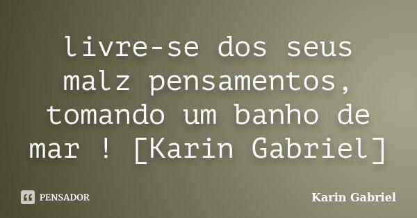 livre-se dos seus malz pensamentos, tomando um banho de mar ! [Karin Gabriel]... Frase de Karin Gabriel.