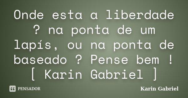 Onde esta a liberdade ? na ponta de um lapís, ou na ponta de baseado ? Pense bem ! [ Karin Gabriel ]... Frase de Karin Gabriel.