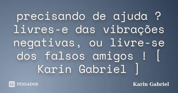 precisando de ajuda ? livres-e das vibrações negativas, ou livre-se dos falsos amigos ! [ Karin Gabriel ]... Frase de Karin Gabriel.