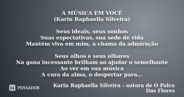 A MÚSICA EM VOCÊ (Karin Raphaella Silveira) Seus ideais, seus sonhos Suas expectativas, sua sede de vida Mantém viva em mim, a chama da admiração Seus olhos e s... Frase de Karin Raphaella Silveira - autora de 'O Palco Das Flores.