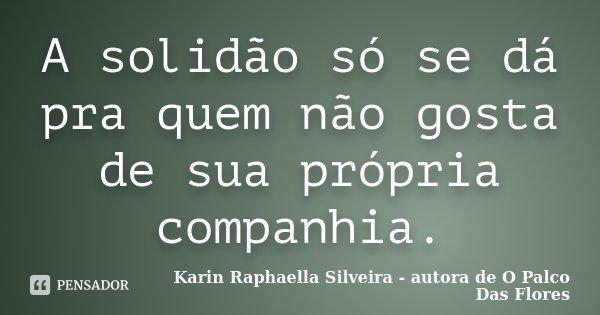 A solidão só se dá pra quem não gosta de sua própria companhia.... Frase de Karin Raphaella Silveira - autora de O Palco Das Flores.