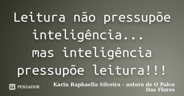Leitura não pressupõe inteligência... mas inteligência pressupõe leitura!!!... Frase de Karin Raphaella Silveira - autora de