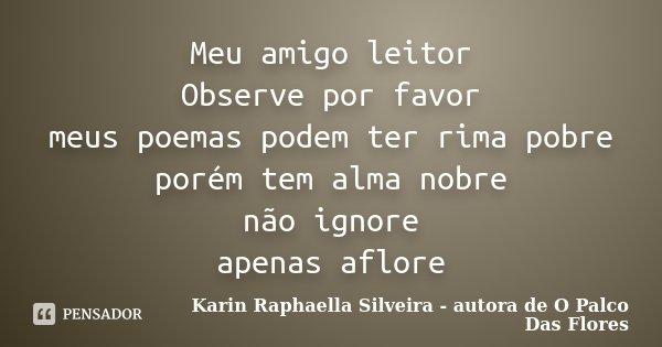 Meu amigo leitor Observe por favor meus poemas podem ter rima pobre porém tem alma nobre não ignore apenas aflore... Frase de Karin Raphaella Silveira - autora de 'O Palco Das Flores.