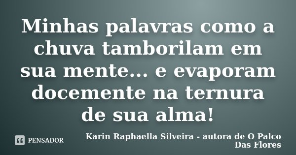 Minhas palavras como a chuva tamborilam em sua mente... e evaporam docemente na ternura de sua alma!... Frase de Karin Raphaella Silveira - autora de 'O Palco Das Flores.
