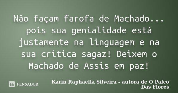 Não façam farofa de Machado... pois sua genialidade está justamente na linguagem e na sua crítica sagaz! Deixem o Machado de Assis em paz!... Frase de Karin Raphaella Silveira - autora de 'O Palco Das Flores.